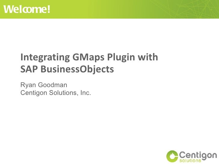 Integrating GMaps Plugin with SAP BusinessObjects Ryan Goodman Centigon Solutions, Inc. Welcome!