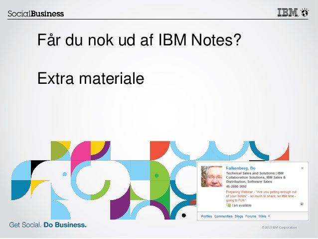 ©2013 IBM Corporation Får du nok ud af IBM Notes? Extra materiale