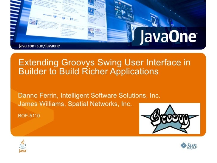 Extending Groovys Swing User Interface in Builder to Build Richer Applications  Danno Ferrin, Intelligent Software Solutio...