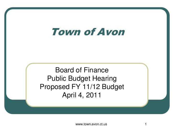 Town of Avon    Board of Finance  Public Budget HearingProposed FY 11/12 Budget       April 4, 2011          www.town.avon...