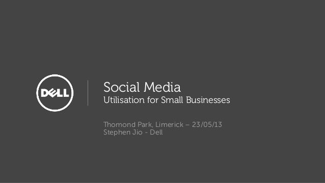 Social MediaUtilisation for Small BusinessesThomond Park, Limerick – 23/05/13Stephen Jio - Dell