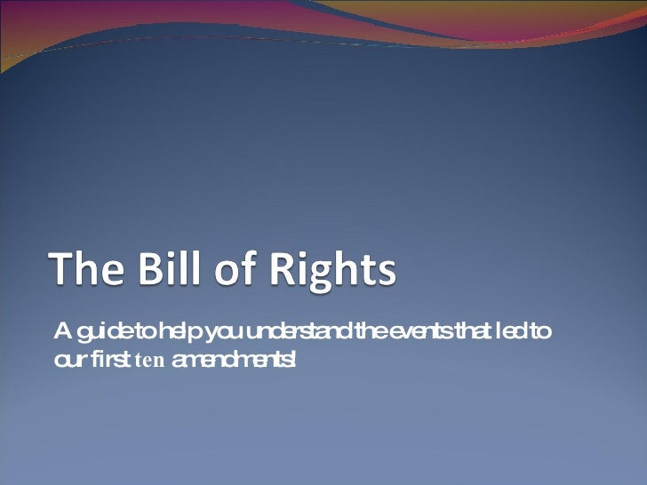 A guide to help you understand the events that led to our first  ten  amendments!