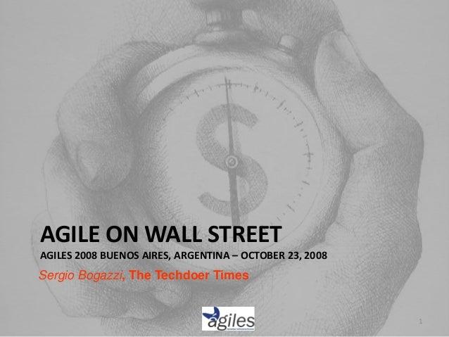 AGILE ON WALL STREET AGILES 2008 BUENOS AIRES, ARGENTINA – OCTOBER 23, 2008 Sergio Bogazzi, The Techdoer Times 1