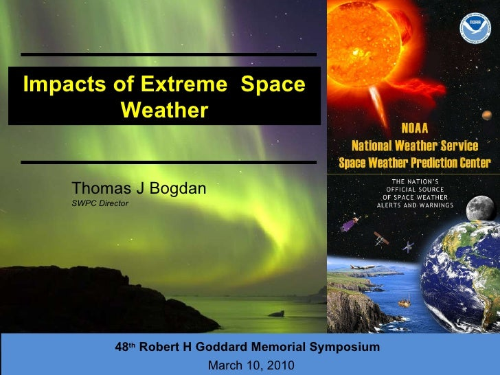 Impacts of Extreme  Space Weather 48 th  Robert H Goddard Memorial Symposium   March 10 , 2010 Thomas J Bogdan SWPC Director
