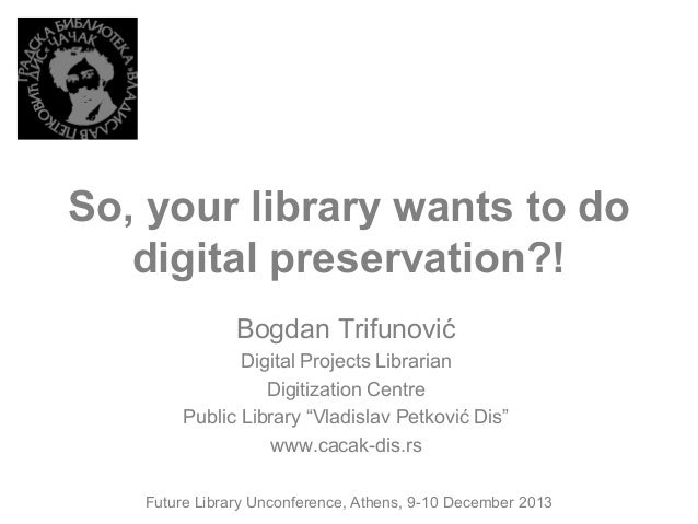 So, your library wants to do digital preservation?! Bogdan Trifunović Digital Projects Librarian Digitization Centre Publi...