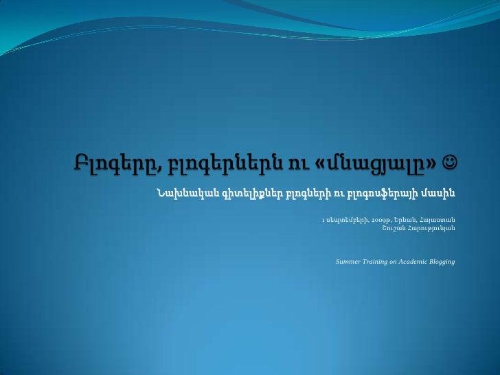 Բլոգերը, բլոգերներնու«մնացյալը»<br />Նախնականգիտելիքներբլոգներիուբլոգոսֆերայիմասին<br />1 սեպտեմբերի, 2oo9թ, Երևան, Հայաս...