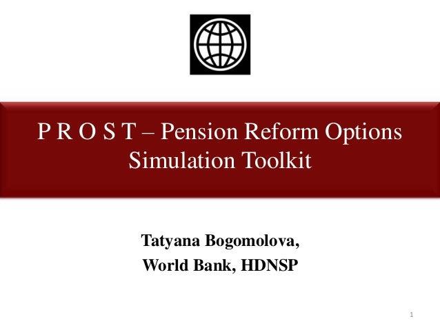 P R O S T – Pension Reform OptionsSimulation ToolkitTatyana Bogomolova,World Bank, HDNSP1
