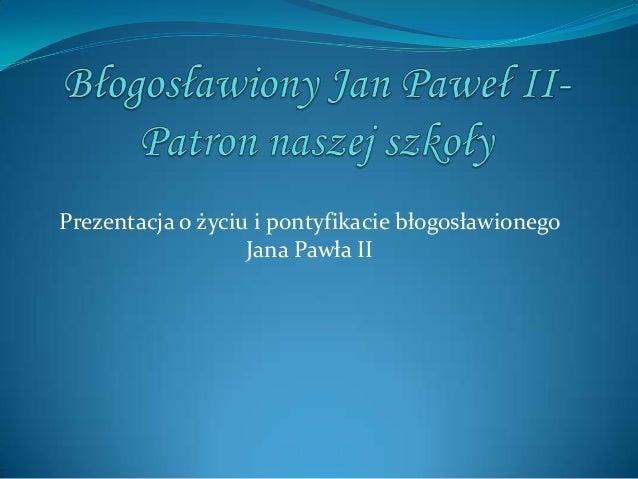 Prezentacja o życiu i pontyfikacie błogosławionegoJana Pawła II