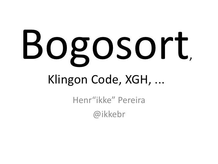"""Bogosort                  ,  Klingon Code, XGH, ...      Henr""""ikke"""" Pereira          @ikkebr"""