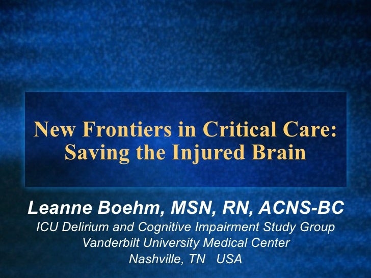 New Frontiers in Critical Care: Saving the Injured Brain Leanne Boehm, MSN, RN, ACNS-BC ICU Delirium and Cognitive Impairm...