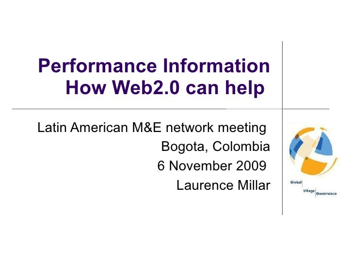 Performance Information How Web2.0 can help  Latin American M&E network meeting  Bogota, Colombia 6 November 2009  Laurenc...