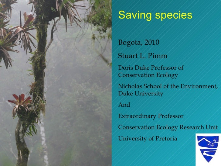 Saving species Bogota, 2010 Stuart L. Pimm Doris Duke Professor of Conservation Ecology Nicholas School of the Environment...