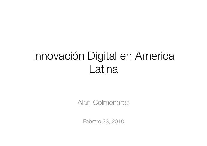Innovación Digital en America            Latina           Alan Colmenares            Febrero 23, 2010