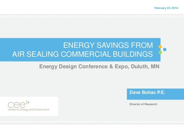 ENERGY SAVINGS FROM AIR SEALING COMMERCIAL BUILDINGS Energy Design Conference & Expo, Duluth, MN Dave Bohac P.E. Director ...