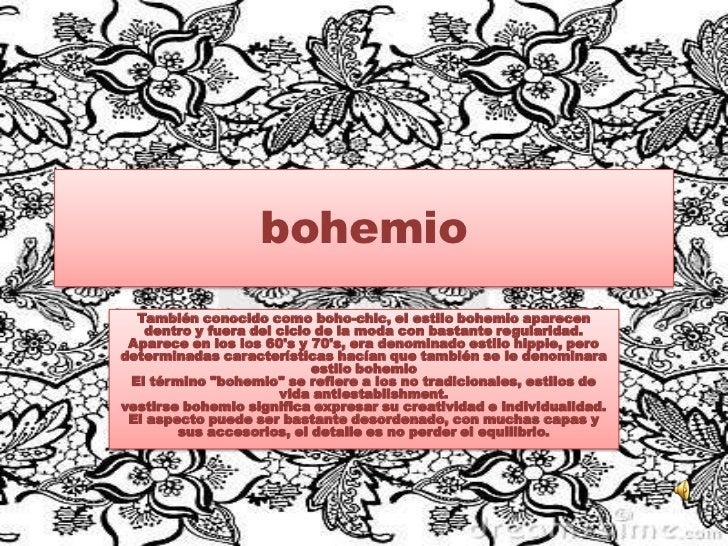 bohemio  También conocido como boho-chic, el estilo bohemio aparecen   dentro y fuera del ciclo de la moda con bastante re...