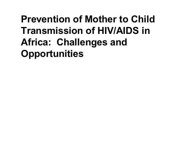 Prevention of Mother to Child Transmission of HIV/AIDS in Africa: Challenges and Opportunities Lisa Bohmer, Former HIV/AID...
