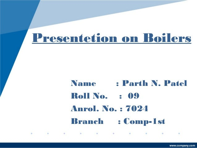 Presentetion on Boilers Name : Parth N. Patel Roll No. : 09 Anrol. No. : 7024 Branch : Comp-1st www.company.com
