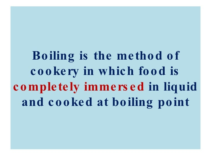 Boiling is the method of cookery in which food is  completely immersed  in liquid and cooked at boiling point