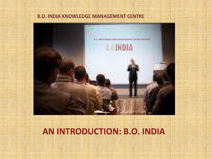 B.O. INDIA KNOWLEDGE MANAGEMENT CENTRE<br />B.O. INDIA KNOWLEDGE MANAGEMENT CENTRE PRESENTS<br />AN INTRODUCTION: B.O. IND...