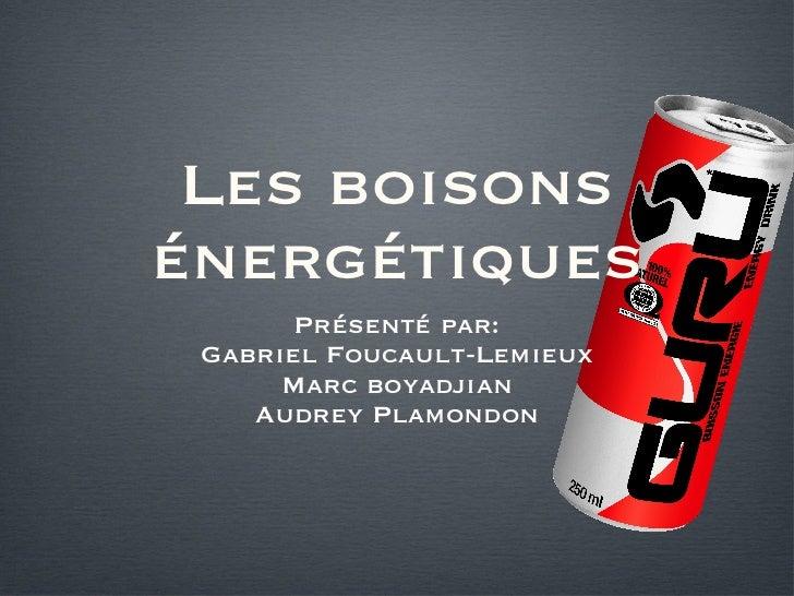 Les boisons énergétiques <ul><li>Présenté par: </li></ul><ul><li>Gabriel Foucault-Lemieux </li></ul><ul><li>Marc boyadjian...