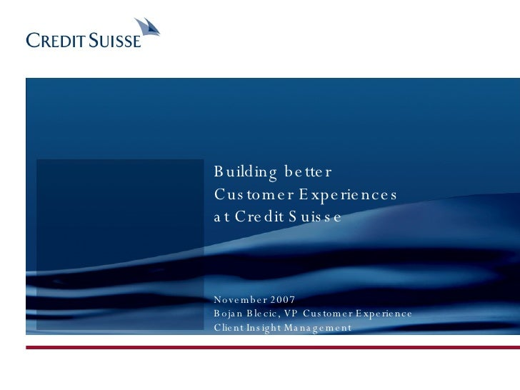 Building better  Customer Experiences at Credit Suisse November 2007 Bojan Blecic, VP Customer Experience Client Insight M...