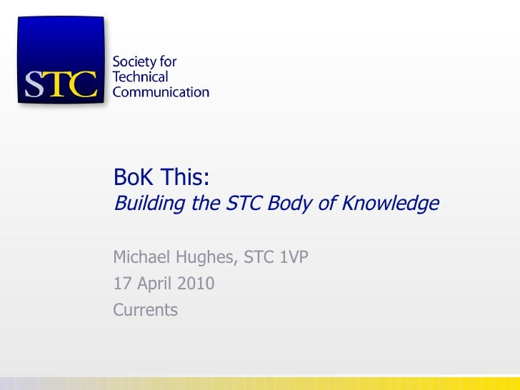 BoK This: Building the STC Body of Knowledge   Michael Hughes, STC 1VP 17 April 2010 Currents