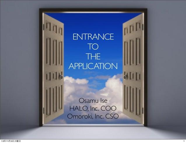 ENTRANCE TO THE APPLICATION  Osamu Ise HALO, Inc. COO Omoroki, Inc. CSO  13年11月5日火曜日  1
