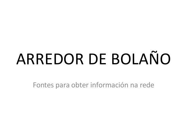 ARREDOR DE BOLAÑO Fontes para obter información na rede