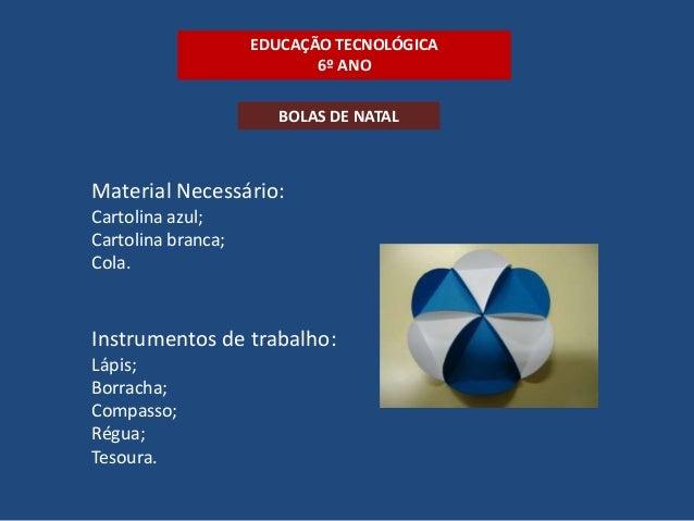 EDUCAÇÃO TECNOLÓGICA 6º ANO BOLAS DE NATAL  Material Necessário: Cartolina azul; Cartolina branca; Cola.  Instrumentos de ...