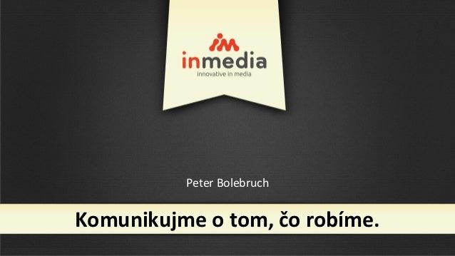 Peter BolebruchKomunikujme o tom, čo robíme.
