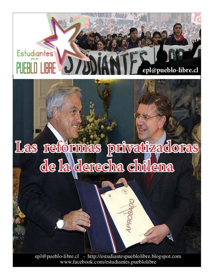 epl@pueblo-libre.clLas reformas privatizadoras   de la derecha chilena  epl@pueblo-libre.cl - http://estudiantespueblolibr...