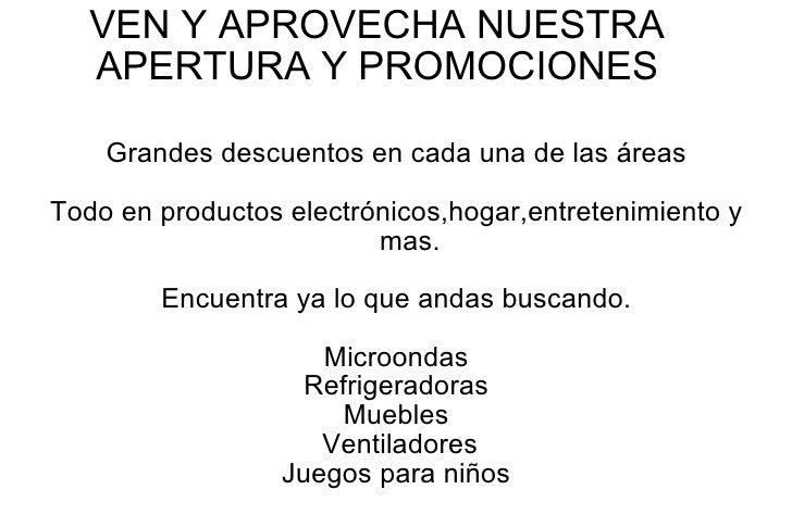 VEN Y APROVECHA NUESTRA APERTURA Y PROMOCIONES Grandes descuentos en cada una de las áreas Todo en productos electrónicos,...