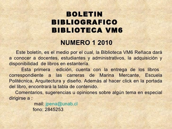 BOLETIN  BIBLIOGRAFICO  BIBLIOTECA VM6 NUMERO 1 2010 Este boletín, es el medio por el cual, la Biblioteca VM6 Reñaca dará ...