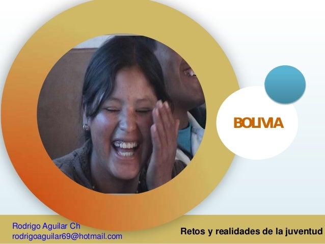 Retos y realidades de la juventud BOLIVIA Rodrigo Aguilar Ch rodrigoaguilar69@hotmail.com