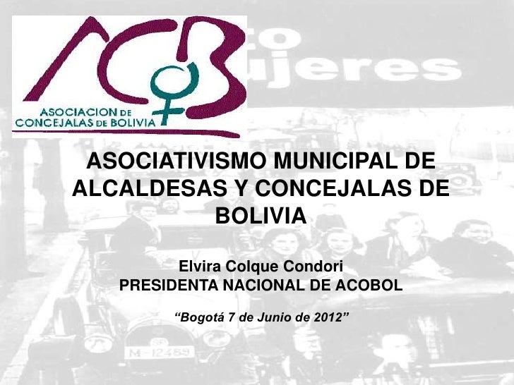 ASOCIATIVISMO MUNICIPAL DEALCALDESAS Y CONCEJALAS DE           BOLIVIA         Elvira Colque Condori   PRESIDENTA NACIONAL...