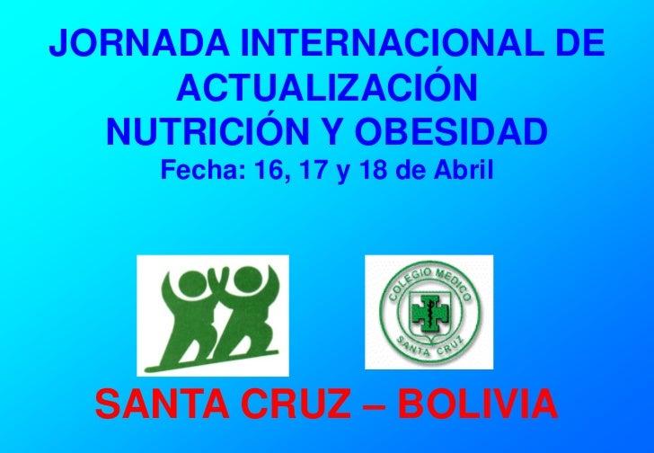 JORNADA INTERNACIONAL DE     ACTUALIZACIÓN  NUTRICIÓN Y OBESIDAD    Fecha: 16, 17 y 18 de Abril SANTA CRUZ – BOLIVIA