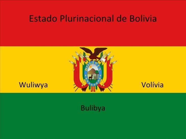 <ul>Estado Plurinacional de Bolivia </ul><ul>Bulibya </ul><ul>Volívia </ul><ul>Wuliwya </ul>