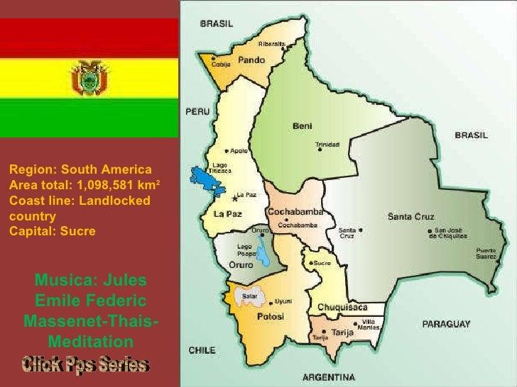 Region:South America Area total:1,098,581km 2  Coast line:Landlocked country Capital: Sucre Musica: Jules Emile Fede...