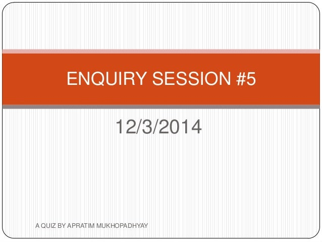 12/3/2014 ENQUIRY SESSION #5 A QUIZ BY APRATIM MUKHOPADHYAY