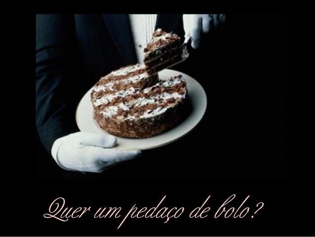 Quer um pedaço de bolo?