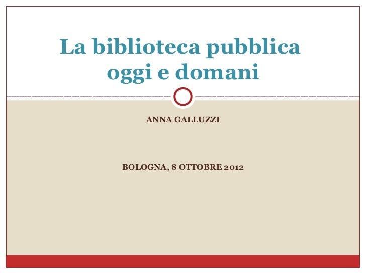 La biblioteca pubblica    oggi e domani         ANNA GALLUZZI     BOLOGNA, 8 OTTOBRE 2012