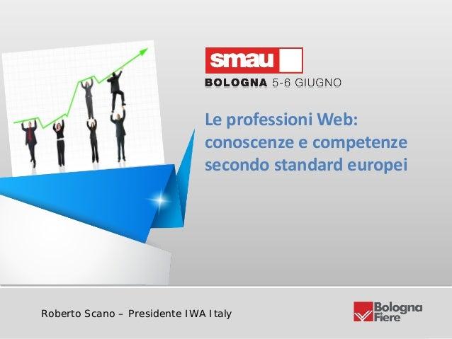 Le professioni Web: conoscenze e competenze secondo standard europeiRoberto Scano – Presidente IWA ItalyLe professioni Web...