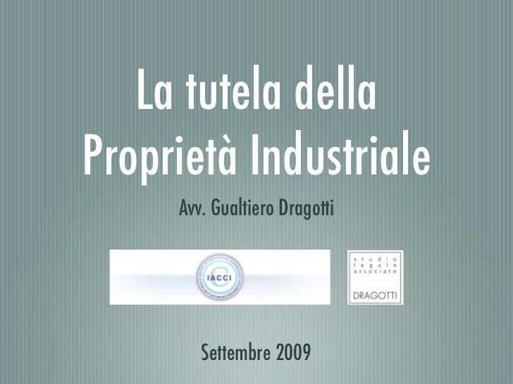 La tutela della Proprietà Industriale      Avv. Gualtiero Dragotti             Settembre 2009