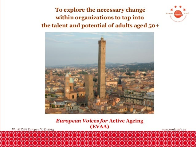 To explore the necessary change within organizations to tap into the talent and potential of adults aged 50+  World Café E...