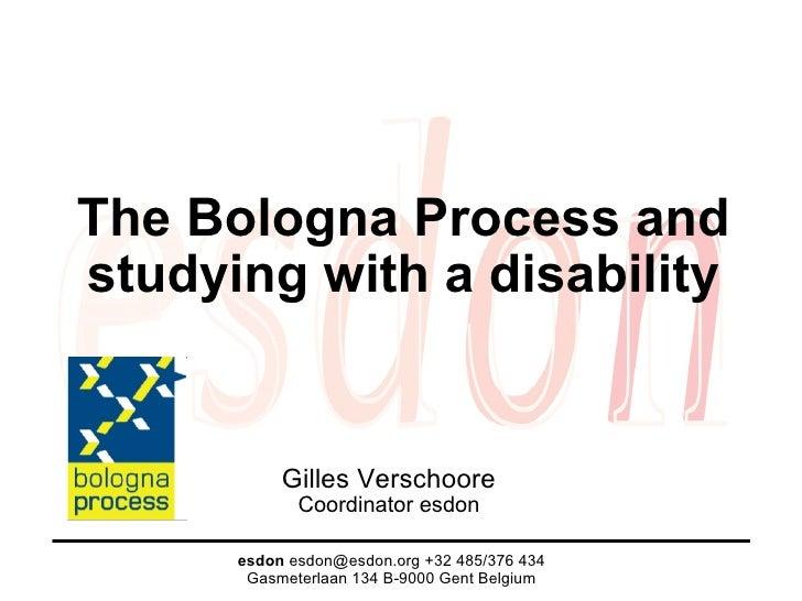 The Bologna Process and studying with a disability Gilles Verschoore Coordinator esdon esdon  esdon@esdon.org +32 485/376 ...