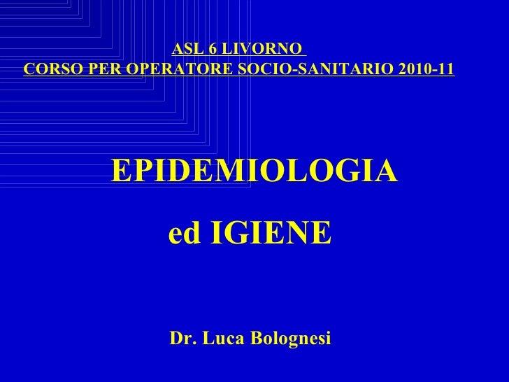 EPIDEMIOLOGIA  ed IGIENE Dr. Luca Bolognesi ASL 6 LIVORNO  CORSO PER OPERATORE SOCIO-SANITARIO 2010-11