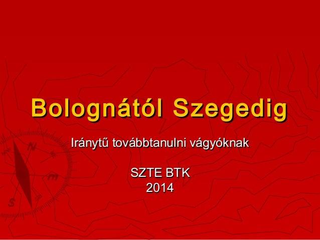 Bolognától Szegedig Iránytű továbbtanulni vágyóknak SZTE BTK 2014