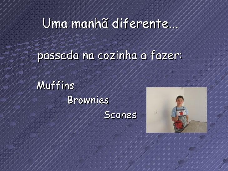 Uma manhã diferente... passada na cozinha a fazer: Muffins Brownies Scones