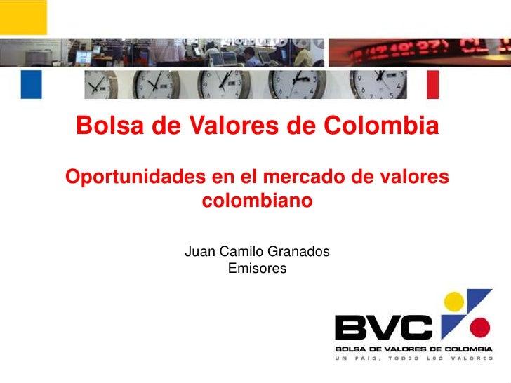 Bolsa de Valores de Colombia<br />Oportunidades en el mercado de valores colombiano<br />Juan Camilo Granados<br />Emisore...