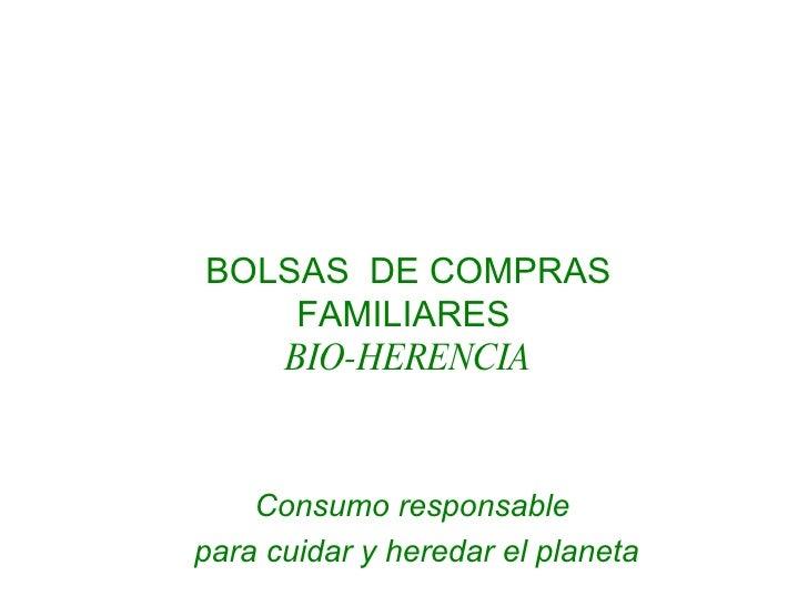 <ul><li>BOLSAS  DE COMPRAS </li></ul><ul><li>FAMILIARES   </li></ul><ul><li>BIO-HERENCIA </li></ul>Consumo responsable  pa...